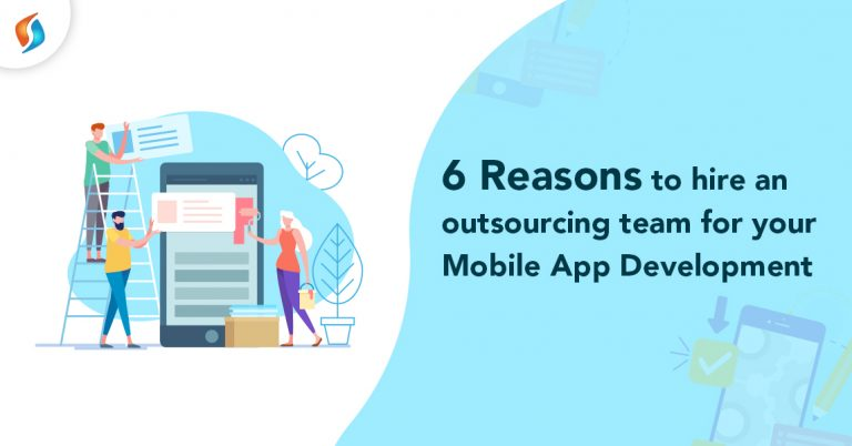 6 Reasons to hire an Outsourcing team for your Mobile App Development.