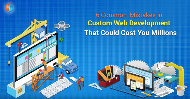 6 Common Mistakes in Custom Web Development That Could Cost You Millions
