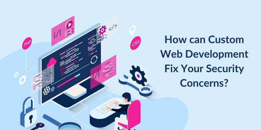 How can Custom Web Development Fix Your Security Concerns